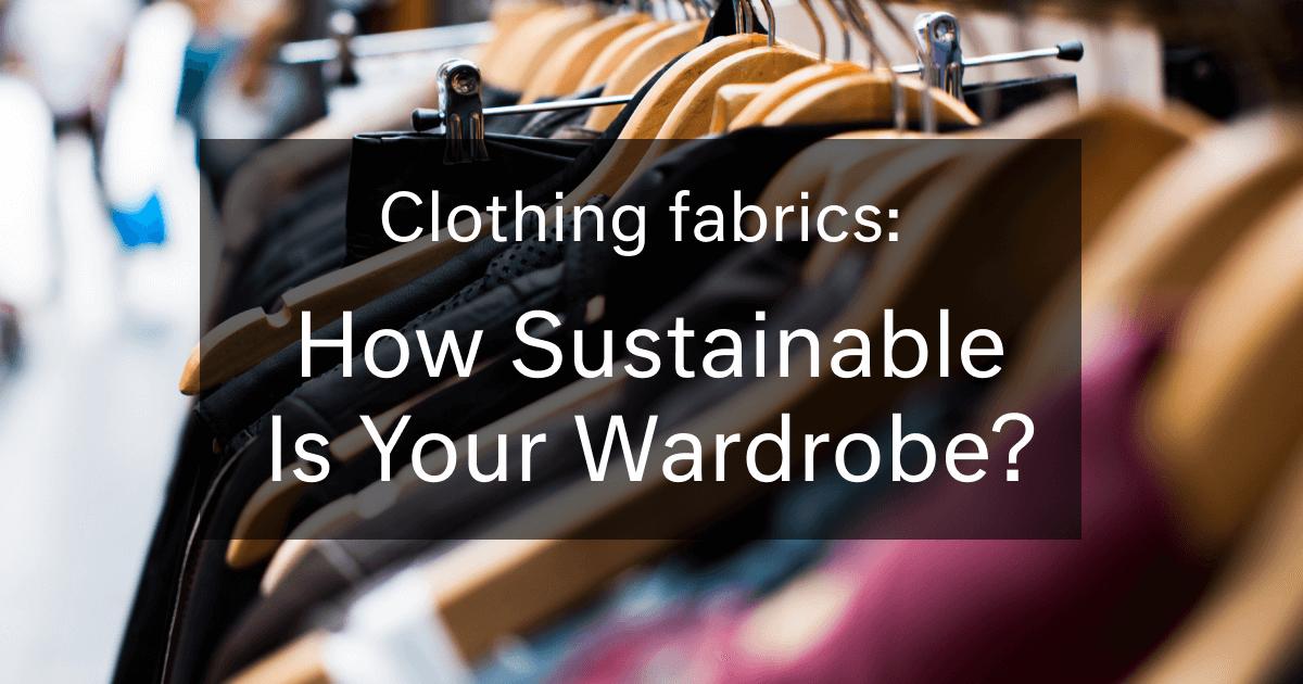 Clothing Fabrics: How Sustainable Is Your Wardrobe?