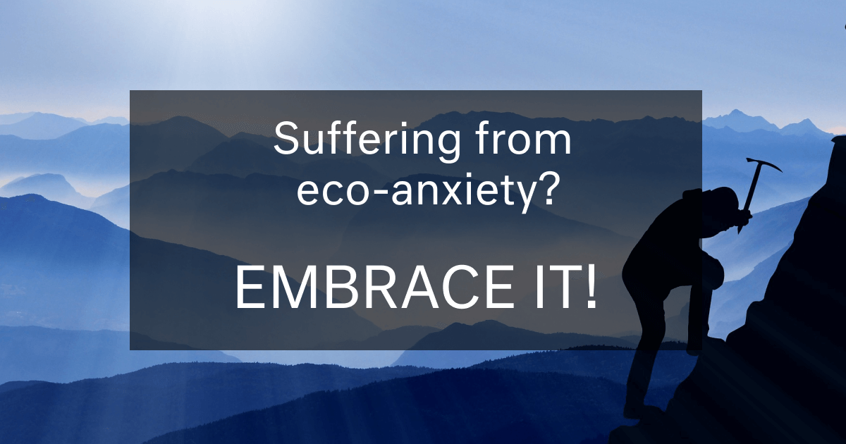 Suffering From Eco-anxiety? Embrace it! Here is Why…